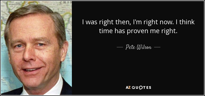 I was right then, I'm right now. I think time has proven me right. - Pete Wilson