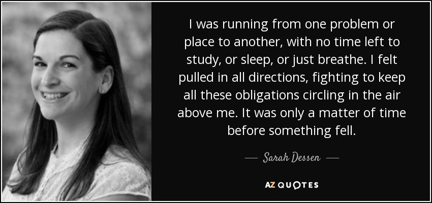 I was running from one problem or place to another, with no time left to study, or sleep, or just breathe. I felt pulled in all directions, fighting to keep all these obligations circling in the air above me. It was only a matter of time before something fell. - Sarah Dessen