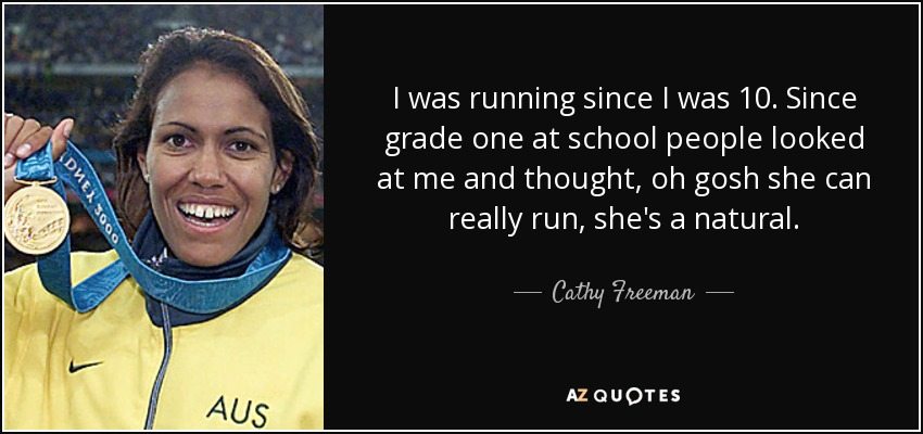 I was running since I was 10. Since grade one at school people looked at me and thought, oh gosh she can really run, she's a natural. - Cathy Freeman