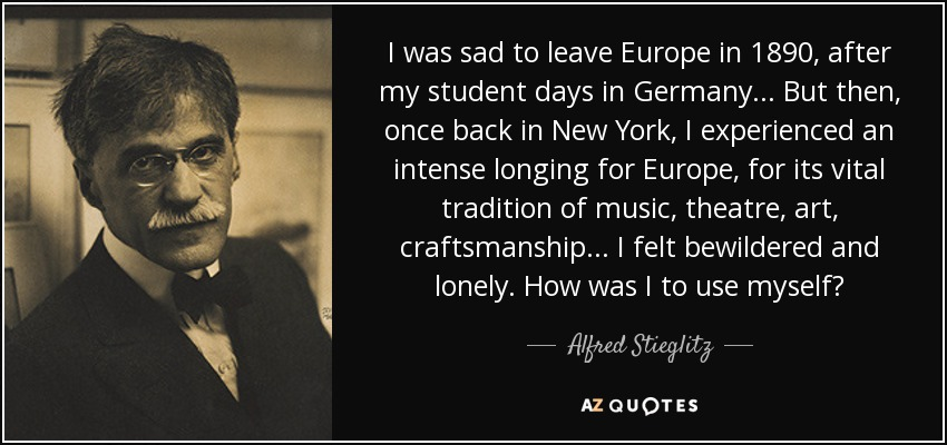 I was sad to leave Europe in 1890, after my student days in Germany... But then, once back in New York, I experienced an intense longing for Europe, for its vital tradition of music, theatre, art, craftsmanship... I felt bewildered and lonely. How was I to use myself? - Alfred Stieglitz