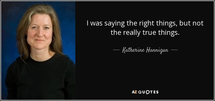 I was saying the right things, but not the really true things. - Katherine Hannigan