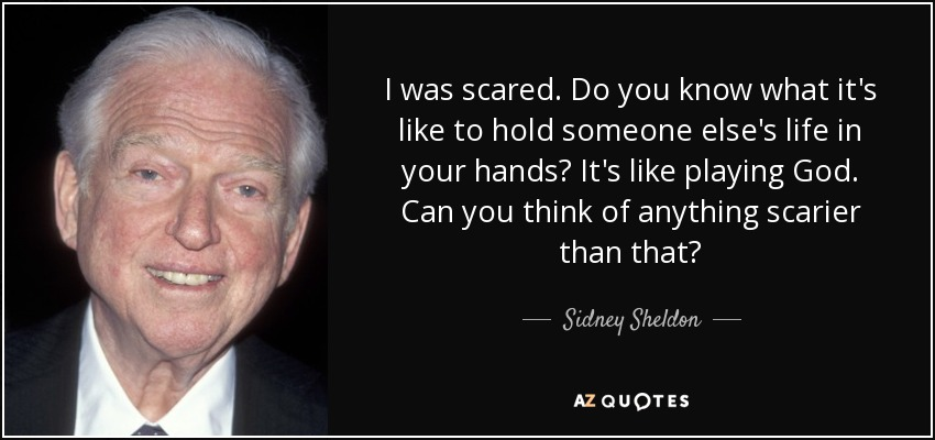 I was scared. Do you know what it's like to hold someone else's life in your hands? It's like playing God. Can you think of anything scarier than that? - Sidney Sheldon