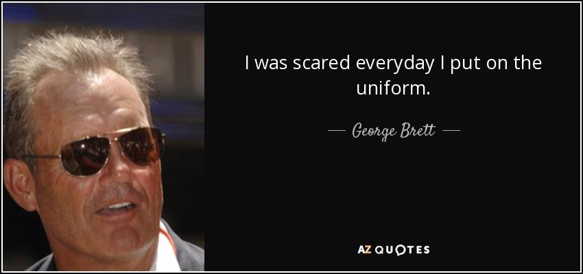 I was scared everyday I put on the uniform. - George Brett