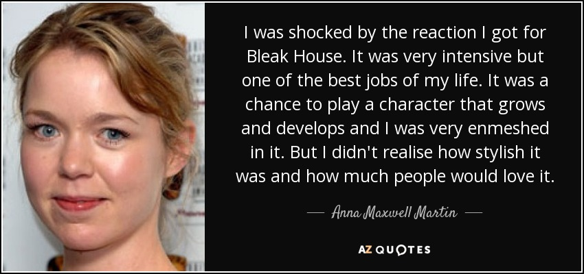 I was shocked by the reaction I got for Bleak House. It was very intensive but one of the best jobs of my life. It was a chance to play a character that grows and develops and I was very enmeshed in it. But I didn't realise how stylish it was and how much people would love it. - Anna Maxwell Martin