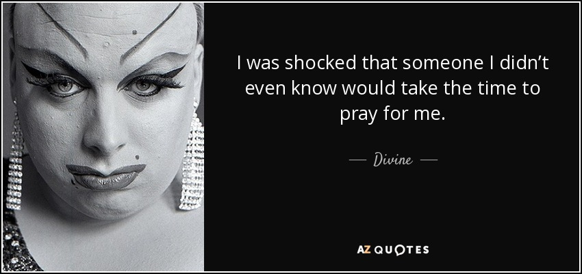 I was shocked that someone I didn't even know would take the time to pray for me. - Divine