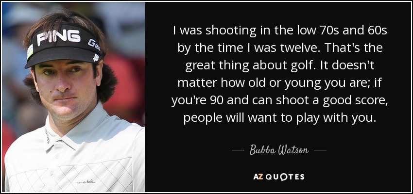 I was shooting in the low 70s and 60s by the time I was twelve. That's the great thing about golf. It doesn't matter how old or young you are; if you're 90 and can shoot a good score, people will want to play with you. - Bubba Watson