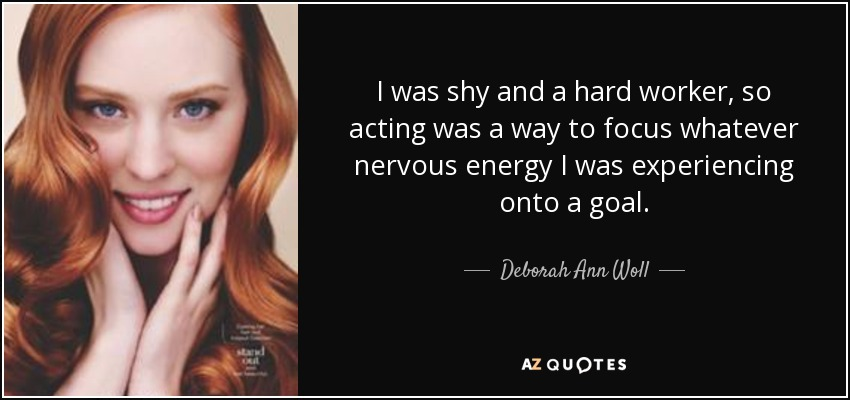 I was shy and a hard worker, so acting was a way to focus whatever nervous energy I was experiencing onto a goal. - Deborah Ann Woll