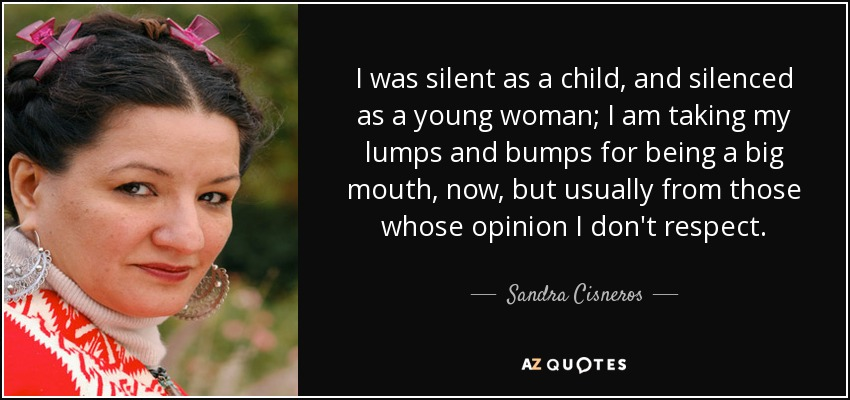 I was silent as a child, and silenced as a young woman; I am taking my lumps and bumps for being a big mouth, now, but usually from those whose opinion I don't respect. - Sandra Cisneros