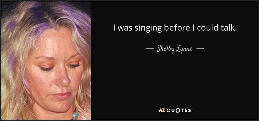 I was singing before I could talk. - Shelby Lynne