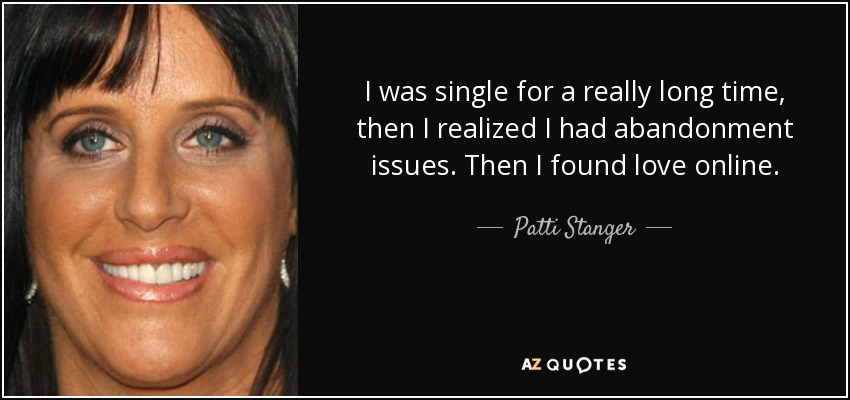 I was single for a really long time, then I realized I had abandonment issues. Then I found love online. - Patti Stanger