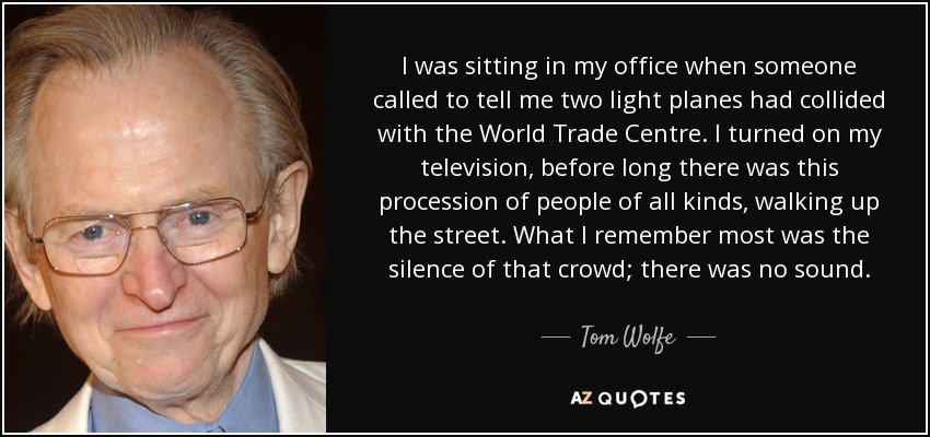 I was sitting in my office when someone called to tell me two light planes had collided with the World Trade Centre. I turned on my television; before long, there was this procession of people of all kinds walking up the street. What I remember most was the silence of that crowd; there was no sound. - Tom Wolfe
