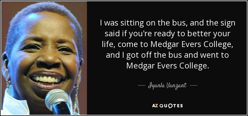 I was sitting on the bus, and the sign said if you're ready to better your life, come to Medgar Evers College, and I got off the bus and went to Medgar Evers College. - Iyanla Vanzant