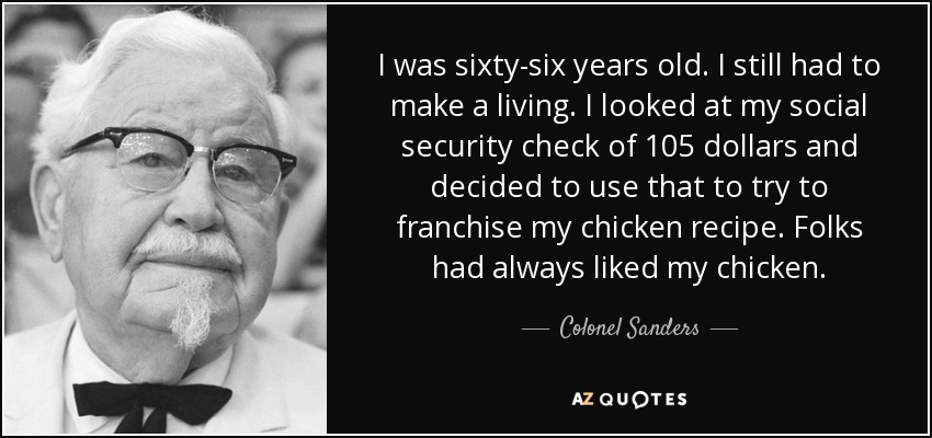 I was sixty-six years old. I still had to make a living. I looked at my social security check of 105 dollars and decided to use that to try to franchise my chicken recipe. Folks had always liked my chicken. - Colonel Sanders
