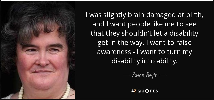I was slightly brain damaged at birth, and I want people like me to see that they shouldn't let a disability get in the way. I want to raise awareness - I want to turn my disability into ability. - Susan Boyle