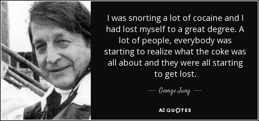 I was snorting a lot of cocaine and I had lost myself to a great degree. A lot of people, everybody was starting to realize what the coke was all about and they were all starting to get lost. - George Jung