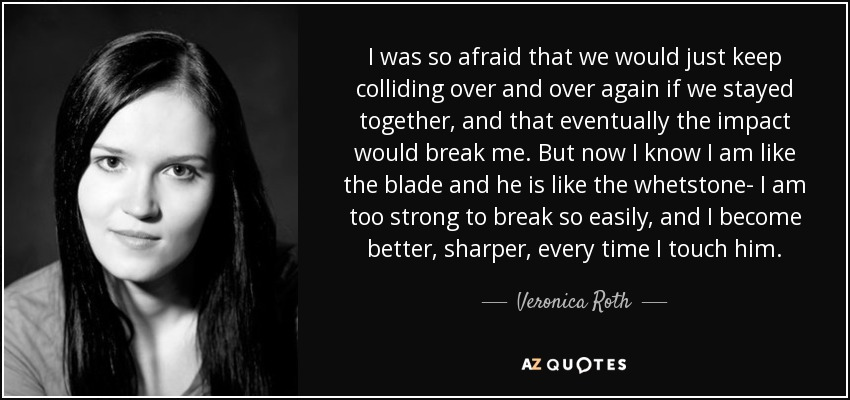 I was so afraid that we would just keep colliding over and over again if we stayed together, and that eventually the impact would break me. But now I know I am like the blade and he is like the whetstone- I am too strong to break so easily, and I become better, sharper, every time I touch him. - Veronica Roth
