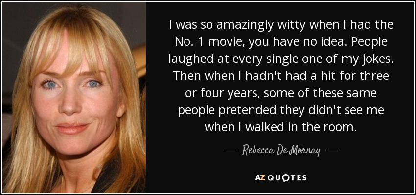I was so amazingly witty when I had the No. 1 movie, you have no idea. People laughed at every single one of my jokes. Then when I hadn't had a hit for three or four years, some of these same people pretended they didn't see me when I walked in the room. - Rebecca De Mornay