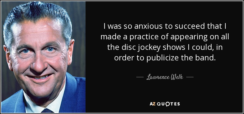 I was so anxious to succeed that I made a practice of appearing on all the disc jockey shows I could, in order to publicize the band. - Lawrence Welk