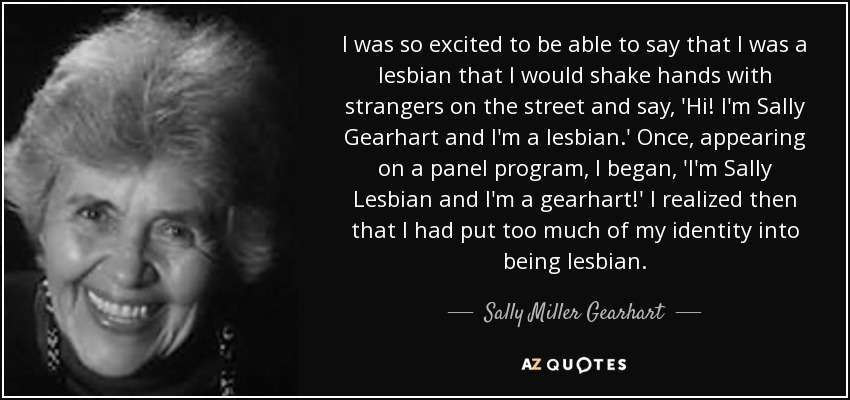 I was so excited to be able to say that I was a lesbian that I would shake hands with strangers on the street and say, 'Hi! I'm Sally Gearhart and I'm a lesbian.' Once, appearing on a panel program, I began, 'I'm Sally Lesbian and I'm a gearhart!' I realized then that I had put too much of my identity into being lesbian. - Sally Miller Gearhart