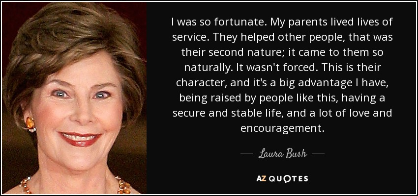 I was so fortunate. My parents lived lives of service. They helped other people, that was their second nature; it came to them so naturally. It wasn't forced. This is their character, and it's a big advantage I have, being raised by people like this, having a secure and stable life, and a lot of love and encouragement. - Laura Bush