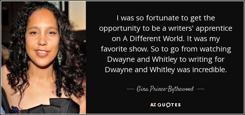I was so fortunate to get the opportunity to be a writers' apprentice on A Different World. It was my favorite show. So to go from watching Dwayne and Whitley to writing for Dwayne and Whitley was incredible. - Gina Prince-Bythewood