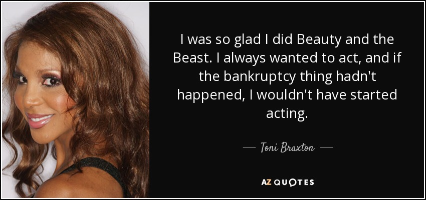 I was so glad I did Beauty and the Beast. I always wanted to act, and if the bankruptcy thing hadn't happened, I wouldn't have started acting. - Toni Braxton