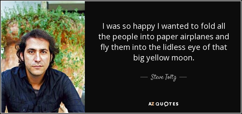 I was so happy I wanted to fold all the people into paper airplanes and fly them into the lidless eye of that big yellow moon. - Steve Toltz