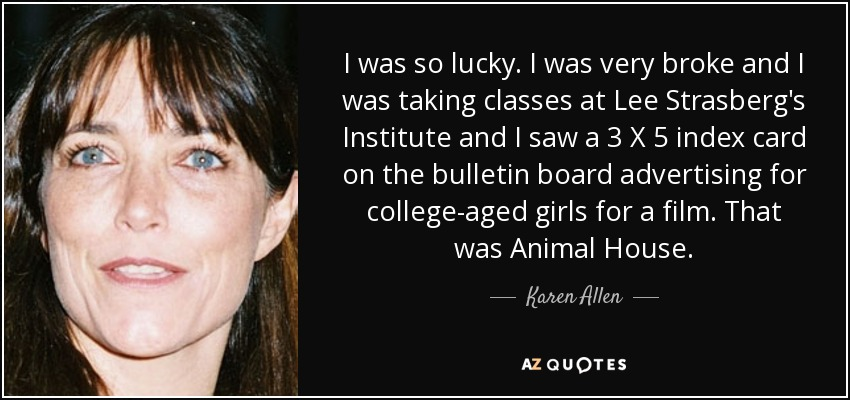 I was so lucky. I was very broke and I was taking classes at Lee Strasberg's Institute and I saw a 3 X 5 index card on the bulletin board advertising for college-aged girls for a film. That was Animal House. - Karen Allen