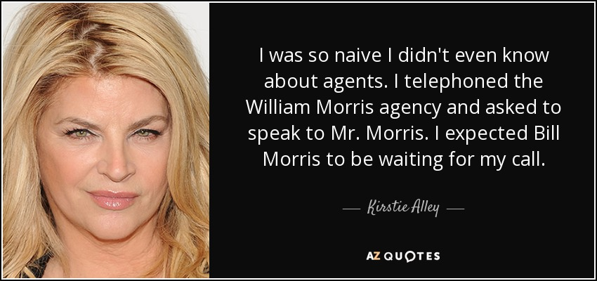 I was so naive I didn't even know about agents. I telephoned the William Morris agency and asked to speak to Mr. Morris. I expected Bill Morris to be waiting for my call. - Kirstie Alley