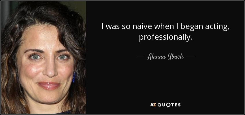 I was so naive when I began acting, professionally. - Alanna Ubach