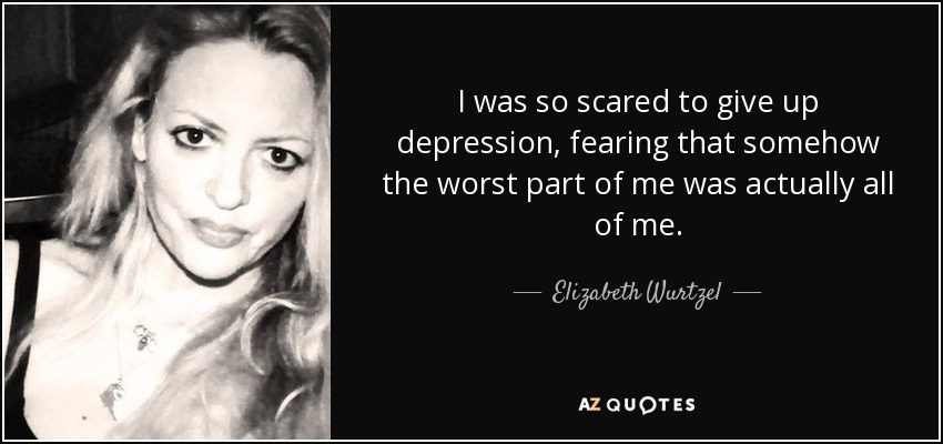I was so scared to give up depression, fearing that somehow the worst part of me was actually all of me. - Elizabeth Wurtzel