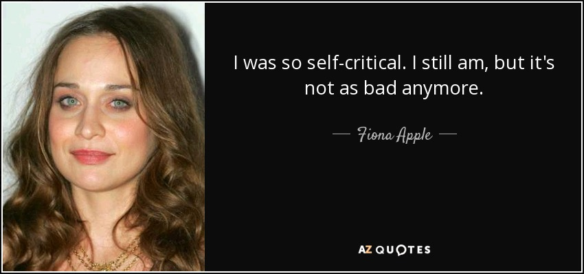 I was so self-critical. I still am, but it's not as bad anymore. - Fiona Apple
