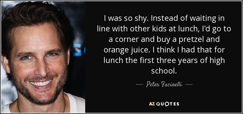 I was so shy. Instead of waiting in line with other kids at lunch, I'd go to a corner and buy a pretzel and orange juice. I think I had that for lunch the first three years of high school. - Peter Facinelli