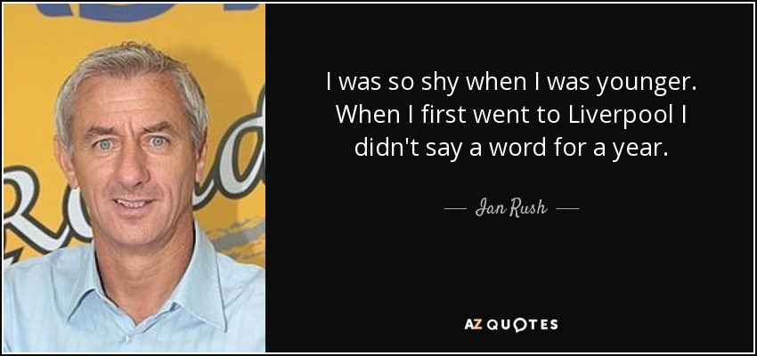 I was so shy when I was younger. When I first went to Liverpool I didn't say a word for a year. - Ian Rush
