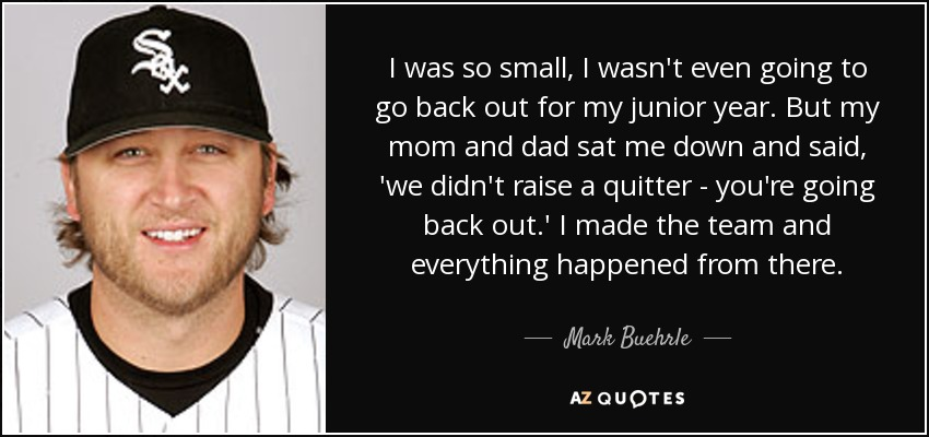 I was so small, I wasn't even going to go back out for my junior year. But my mom and dad sat me down and said, 'we didn't raise a quitter - you're going back out.' I made the team and everything happened from there. - Mark Buehrle