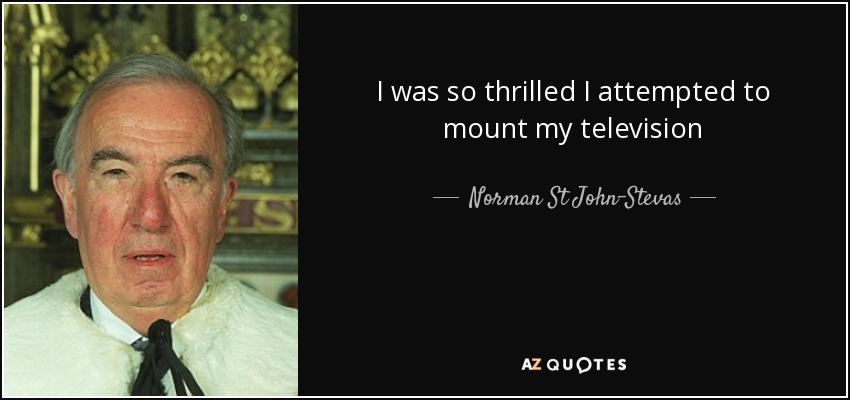 I was so thrilled I attempted to mount my television - Norman St John-Stevas, Baron St John of Fawsley
