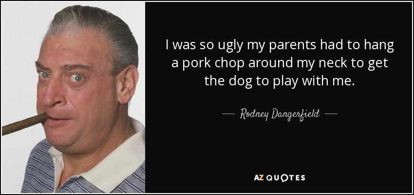 I was so ugly my parents had to hang a pork chop around my neck to get the dog to play with me. - Rodney Dangerfield