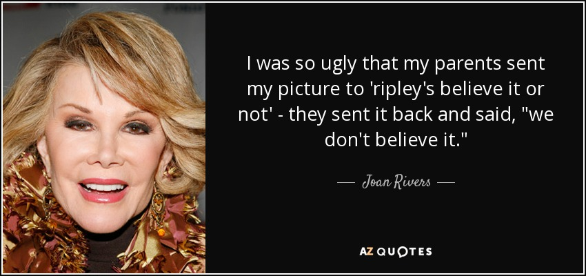 I was so ugly that my parents sent my picture to 'ripley's believe it or not' - they sent it back and said,