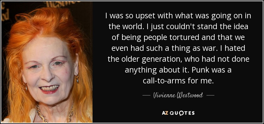 I was so upset with what was going on in the world. I just couldn't stand the idea of being people tortured and that we even had such a thing as war. I hated the older generation, who had not done anything about it. Punk was a call-to-arms for me. - Vivienne Westwood