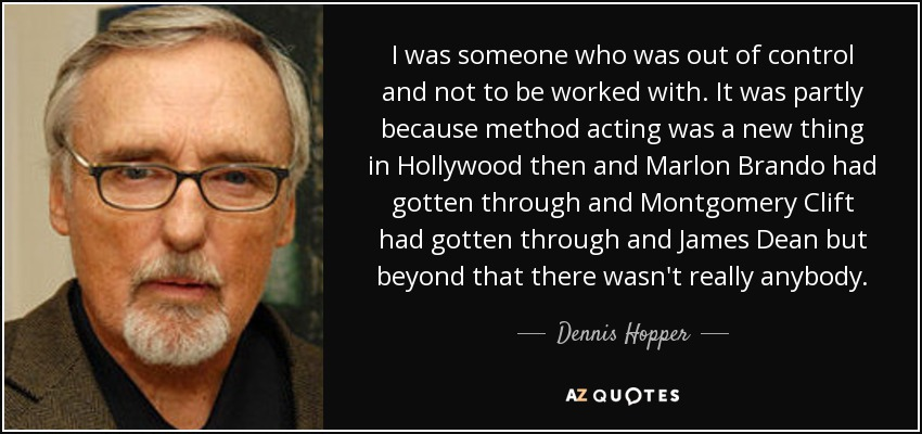 I was someone who was out of control and not to be worked with. It was partly because method acting was a new thing in Hollywood then and Marlon Brando had gotten through and Montgomery Clift had gotten through and James Dean but beyond that there wasn't really anybody. - Dennis Hopper
