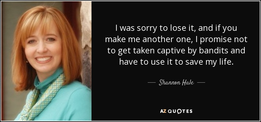 I was sorry to lose it, and if you make me another one, I promise not to get taken captive by bandits and have to use it to save my life. - Shannon Hale