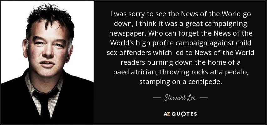 I was sorry to see the News of the World go down, I think it was a great campaigning newspaper. Who can forget the News of the World's high profile campaign against child sex offenders which led to News of the World readers burning down the home of a paediatrician, throwing rocks at a pedalo, stamping on a centipede. - Stewart Lee