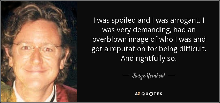 http://www.azquotes.com/picture-quotes/quote-i-was-spoiled-and-i-was-arrogant-i-was-very-demanding-had-an-overblown-image-of-who-judge-reinhold-63-53-77.jpg