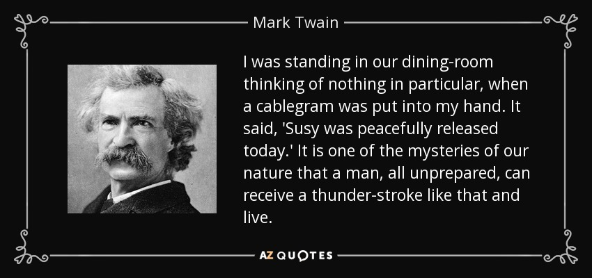 I was standing in our dining-room thinking of nothing in particular, when a cablegram was put into my hand. It said, 'Susy was peacefully released today.' It is one of the mysteries of our nature that a man, all unprepared, can receive a thunder-stroke like that and live. - Mark Twain