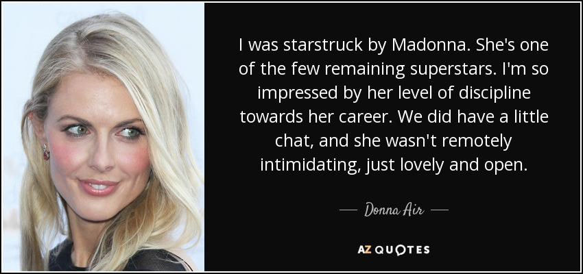 I was starstruck by Madonna. She's one of the few remaining superstars. I'm so impressed by her level of discipline towards her career. We did have a little chat, and she wasn't remotely intimidating, just lovely and open. - Donna Air
