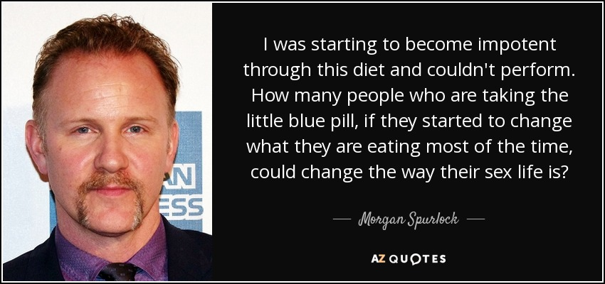 I was starting to become impotent through this diet and couldn't perform. How many people who are taking the little blue pill, if they started to change what they are eating most of the time, could change the way their sex life is? - Morgan Spurlock