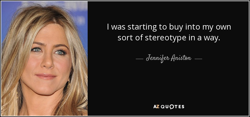 I was starting to buy into my own sort of stereotype in a way. - Jennifer Aniston