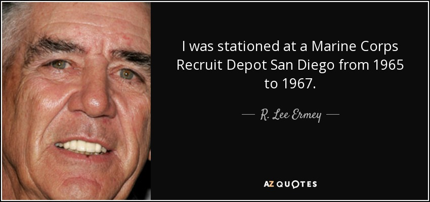 I was stationed at a Marine Corps Recruit Depot San Diego from 1965 to 1967. - R. Lee Ermey