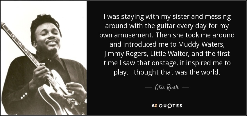 I was staying with my sister and messing around with the guitar every day for my own amusement. Then she took me around and introduced me to Muddy Waters, Jimmy Rogers, Little Walter, and the first time I saw that onstage, it inspired me to play. I thought that was the world. - Otis Rush