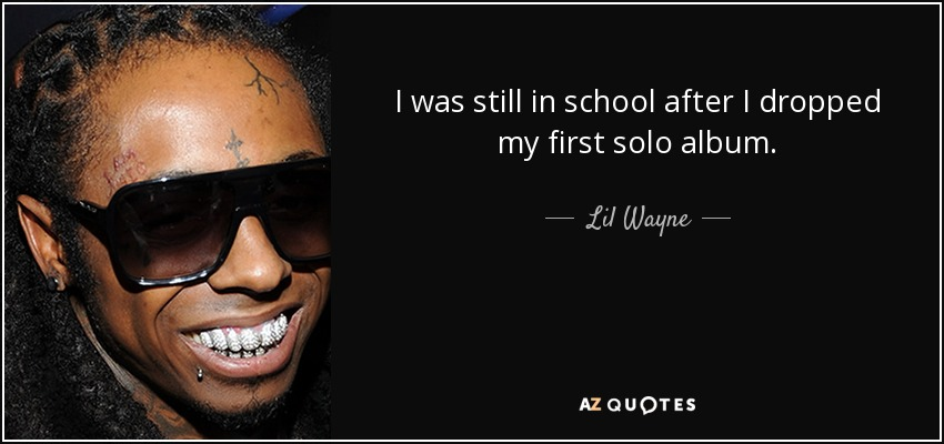 I was still in school after I dropped my first solo album. - Lil Wayne